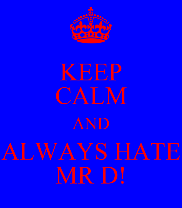 KEEP CALM AND ALWAYS HATE MR D!