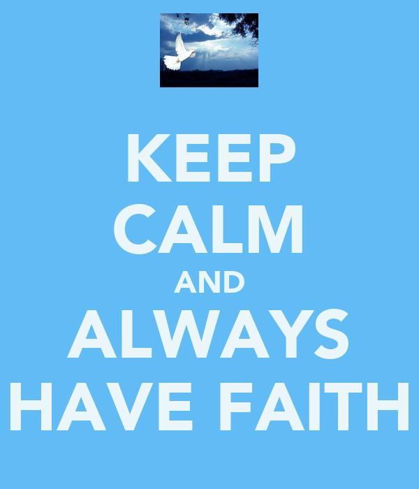 KEEP CALM AND ALWAYS HAVE FAITH