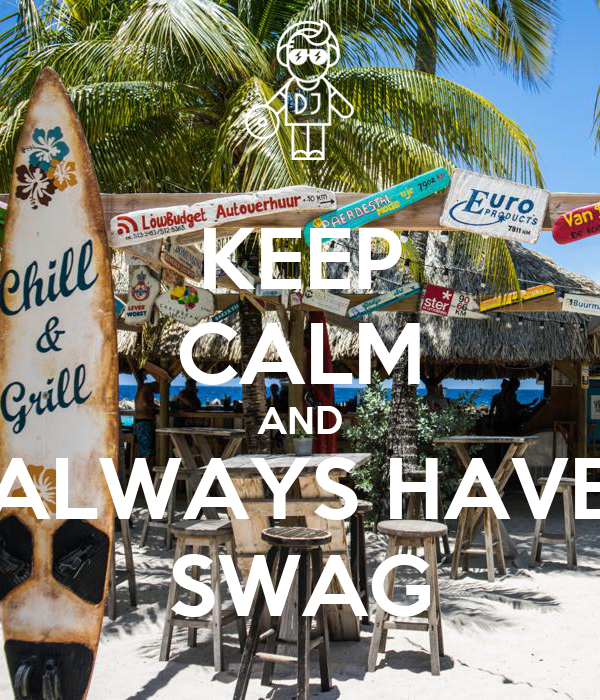 KEEP CALM AND ALWAYS HAVE SWAG