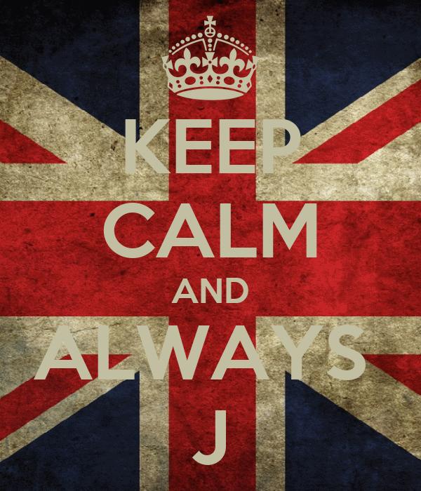 KEEP CALM AND ALWAYS  J