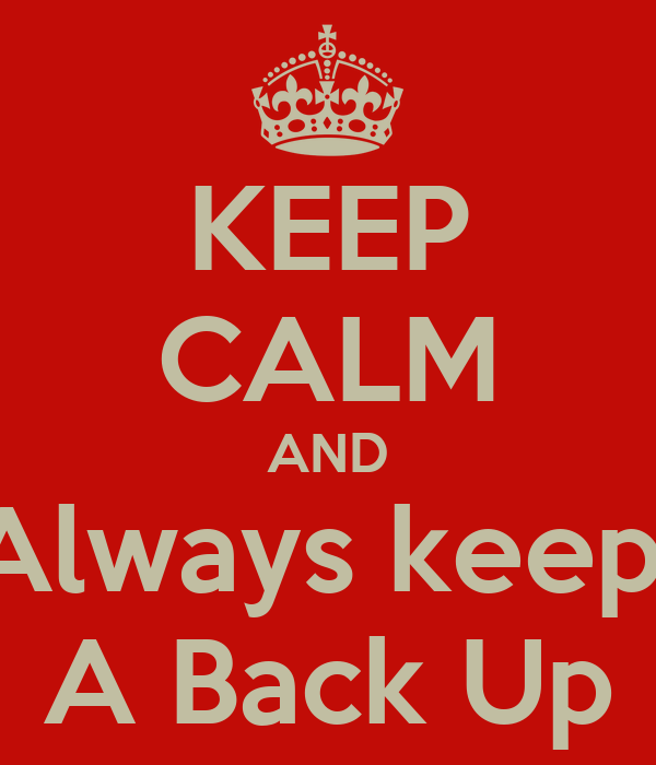 KEEP CALM AND Always keep  A Back Up