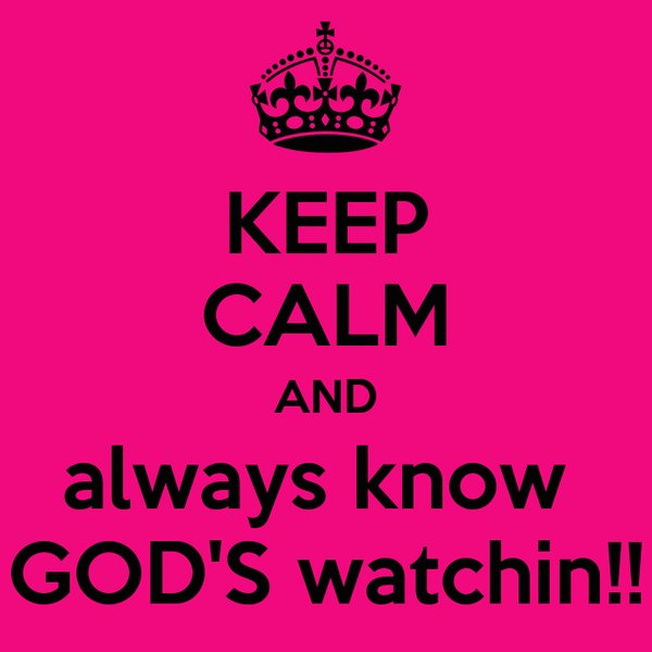 KEEP CALM AND always know  GOD'S watchin!!