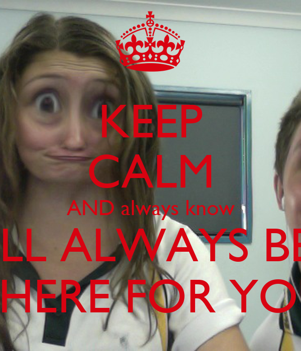 KEEP CALM AND always know ILL ALWAYS BE THERE FOR YOU