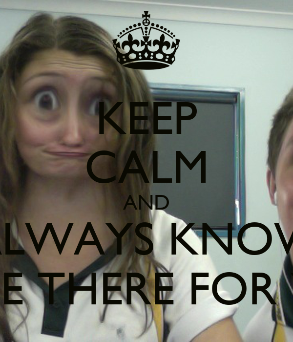 KEEP CALM AND ALWAYS KNOW ILL BE THERE FOR YOU