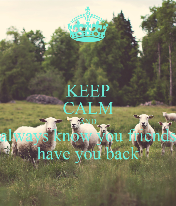 KEEP CALM AND always know you friends have you back