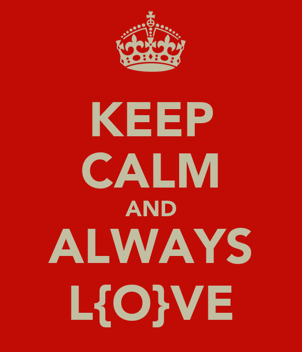 KEEP CALM AND ALWAYS L{O}VE