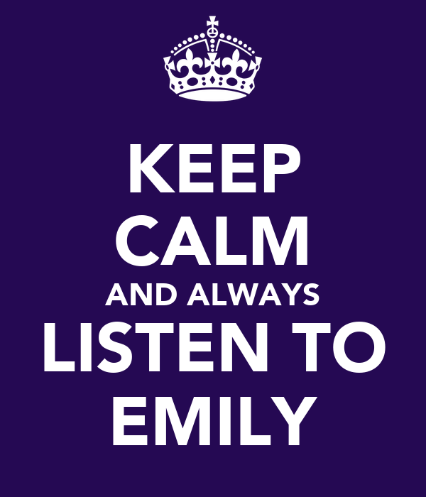 KEEP CALM AND ALWAYS LISTEN TO EMILY