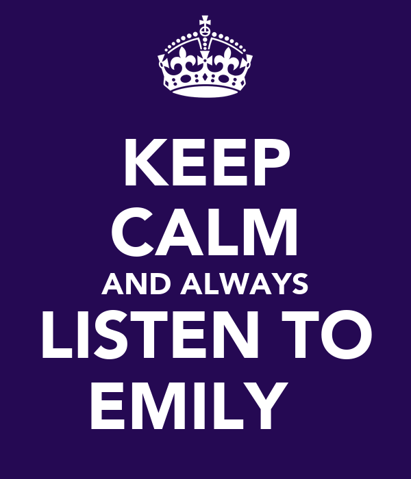 KEEP CALM AND ALWAYS LISTEN TO EMILY ♥
