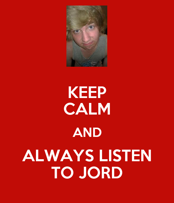 KEEP CALM AND ALWAYS LISTEN TO JORD