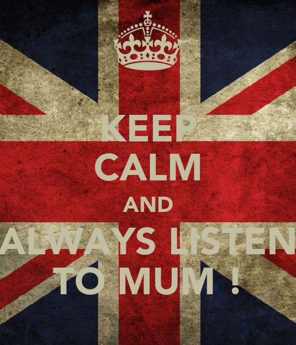 KEEP CALM AND ALWAYS LISTEN TO MUM !