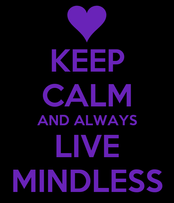 KEEP CALM AND ALWAYS LIVE MINDLESS