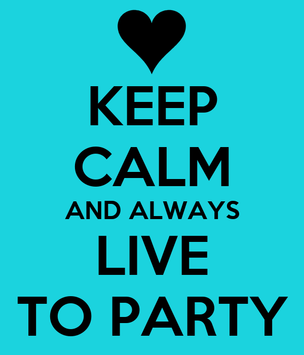 KEEP CALM AND ALWAYS LIVE TO PARTY