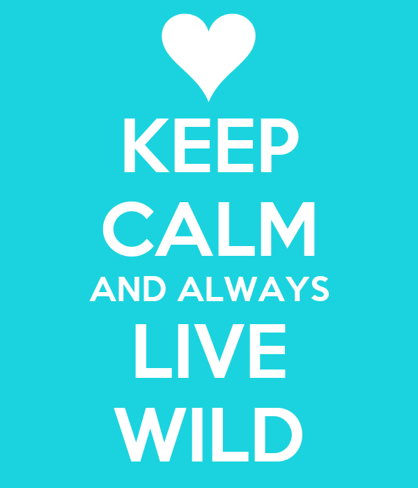 KEEP CALM AND ALWAYS LIVE WILD