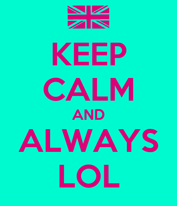 KEEP CALM AND ALWAYS LOL