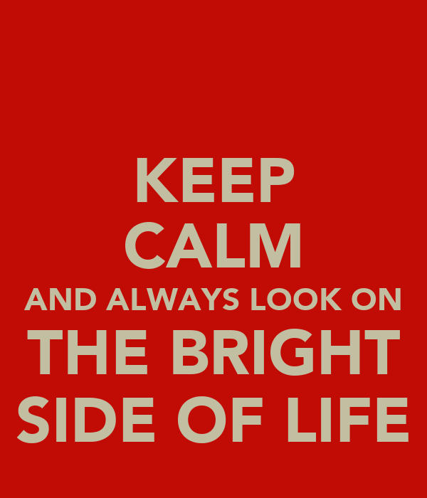 KEEP CALM AND ALWAYS LOOK ON THE BRIGHT SIDE OF LIFE