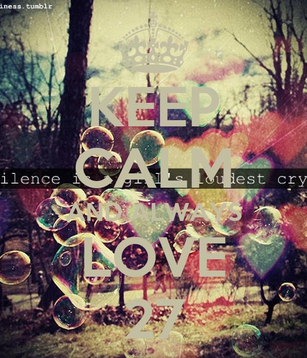 KEEP CALM AND ALWAYS LOVE 27
