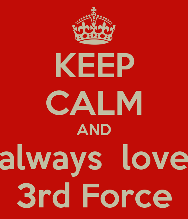 KEEP CALM AND always  love 3rd Force