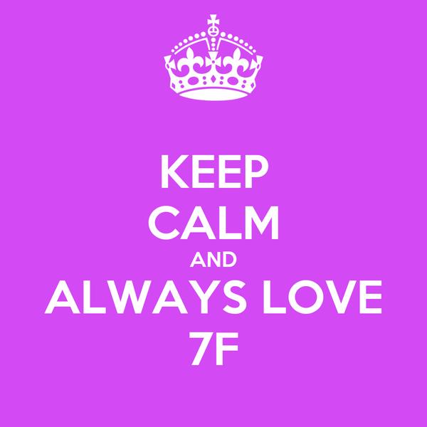 KEEP CALM AND ALWAYS LOVE 7F