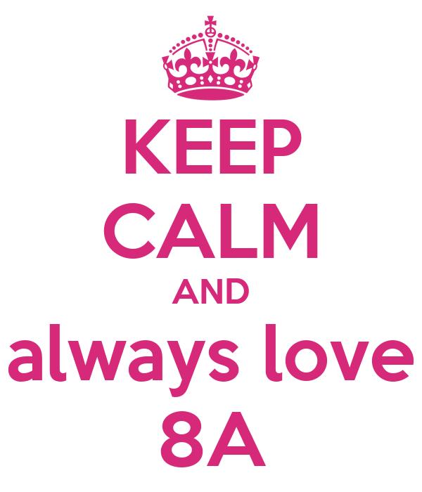 KEEP CALM AND always love 8A