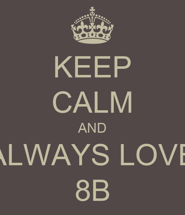 KEEP CALM AND ALWAYS LOVE 8B