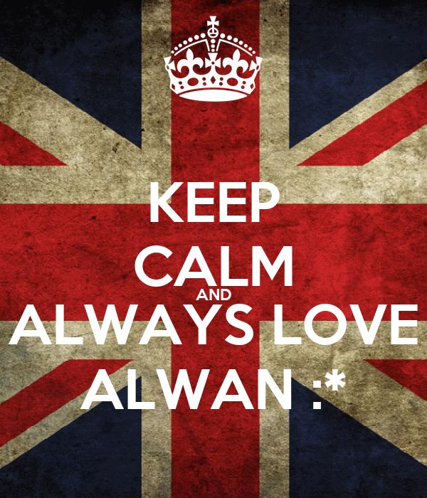 KEEP CALM AND ALWAYS LOVE ALWAN :*