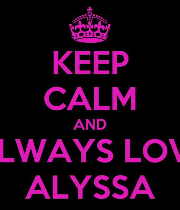 KEEP CALM AND ALWAYS LOVE ALYSSA