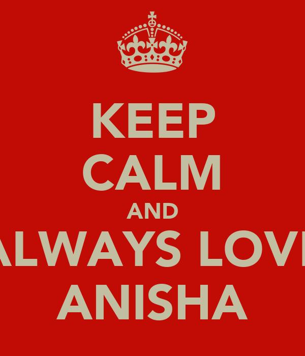 KEEP CALM AND ALWAYS LOVE ANISHA