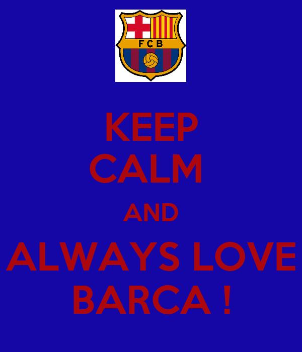 KEEP CALM  AND ALWAYS LOVE BARCA !