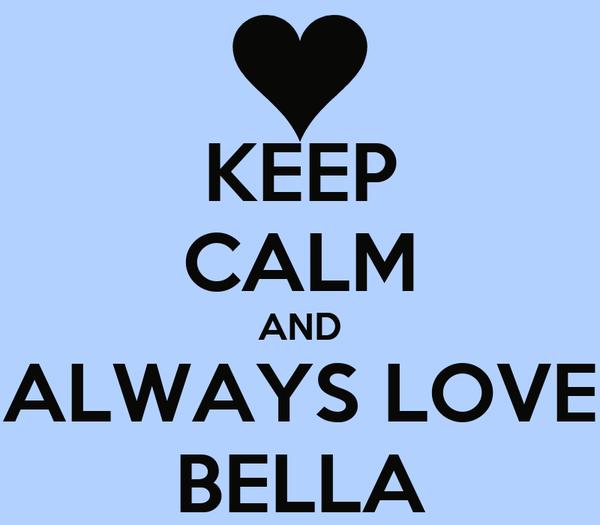 KEEP CALM AND ALWAYS LOVE BELLA