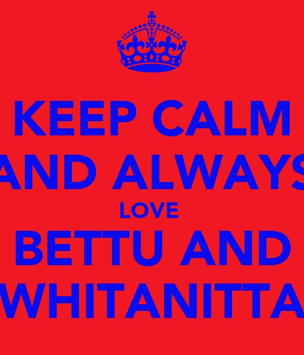 KEEP CALM AND ALWAYS LOVE  BETTU AND WHITANITTA