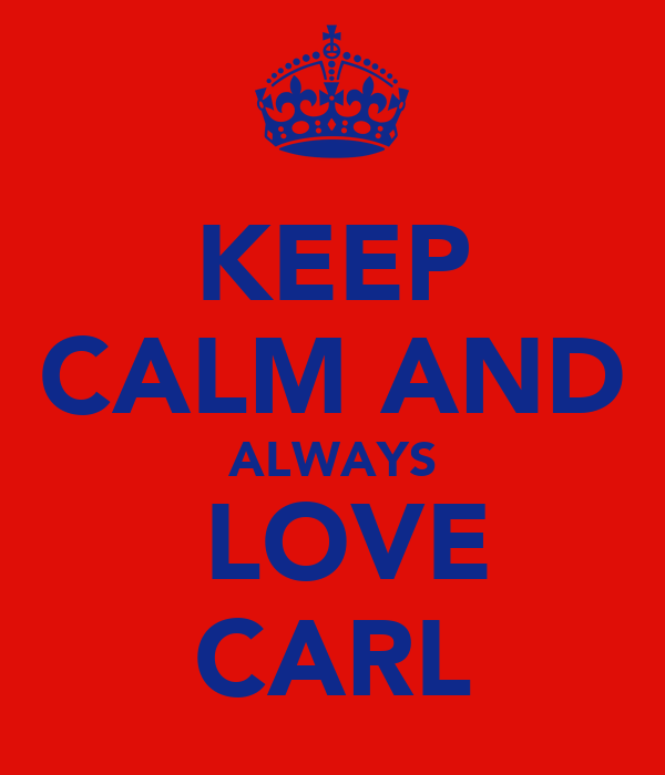 KEEP CALM AND ALWAYS  LOVE CARL