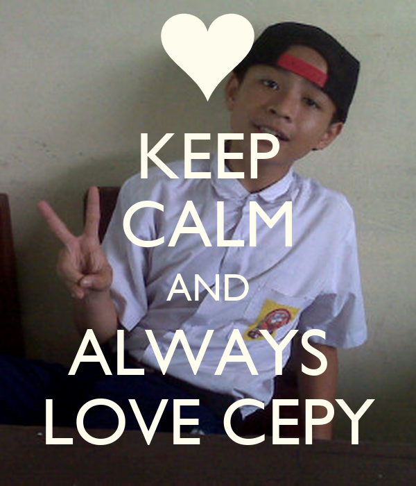 KEEP CALM AND ALWAYS  LOVE CEPY
