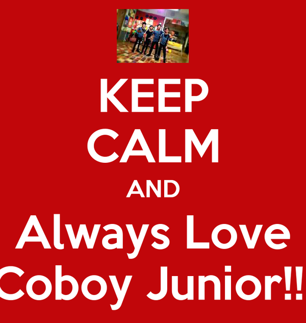 KEEP CALM AND Always Love Coboy Junior!!!