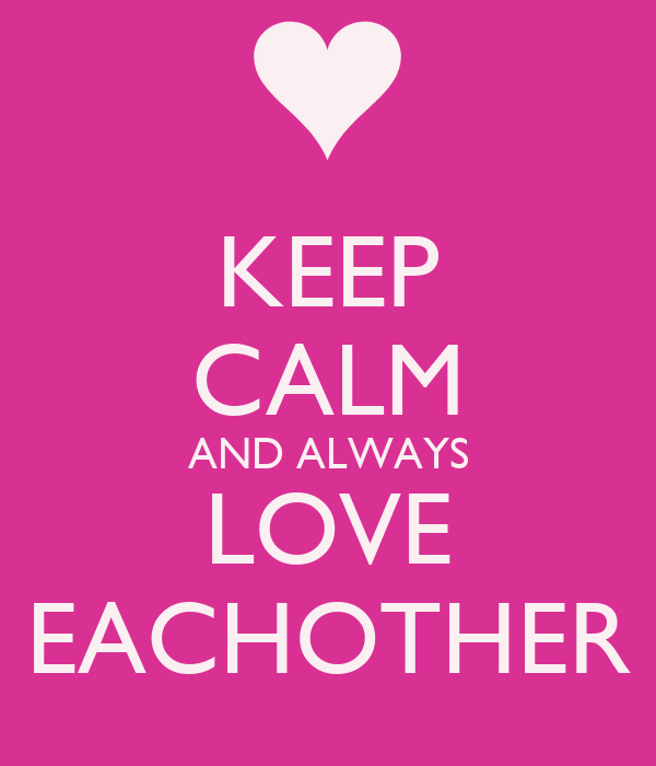 KEEP CALM AND ALWAYS LOVE EACHOTHER