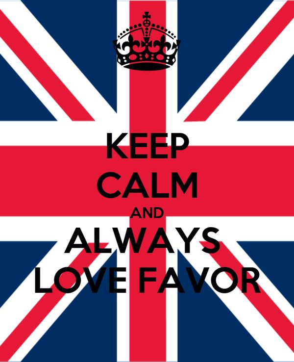 KEEP CALM AND ALWAYS  LOVE FAVOR