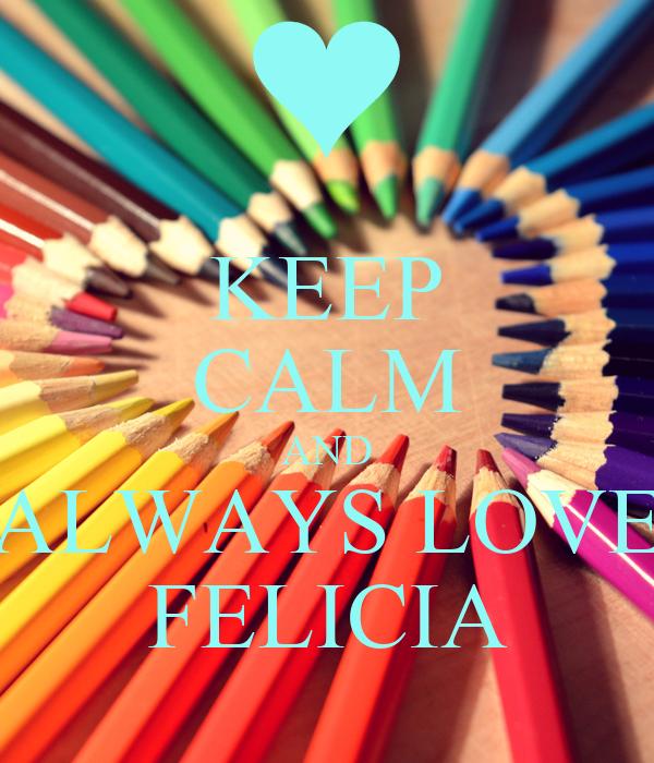 KEEP CALM AND ALWAYS LOVE FELICIA