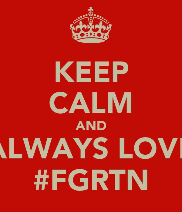 KEEP CALM AND ALWAYS LOVE #FGRTN