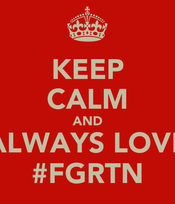KEEP CALM AND ALWAYS LOVE #FGRTN