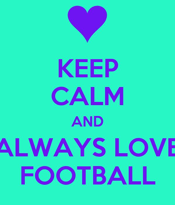 KEEP CALM AND ALWAYS LOVE FOOTBALL