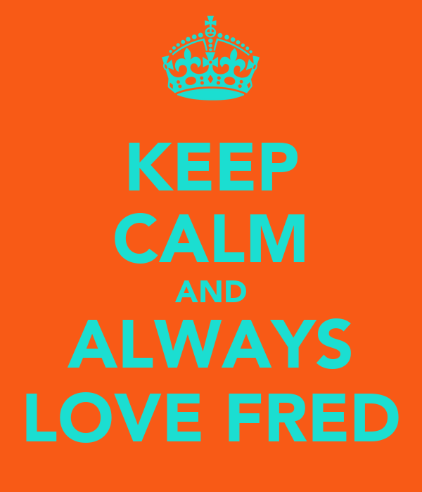 KEEP CALM AND ALWAYS LOVE FRED