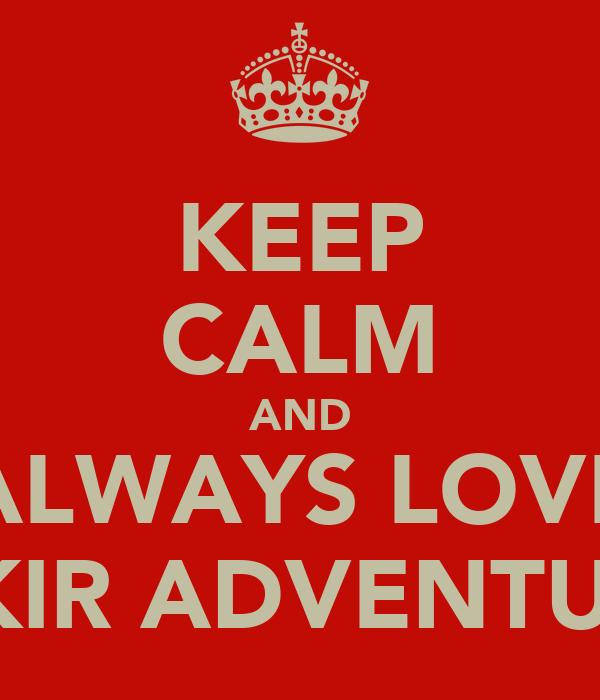 KEEP CALM AND ALWAYS LOVE GAKIR ADVENTURES