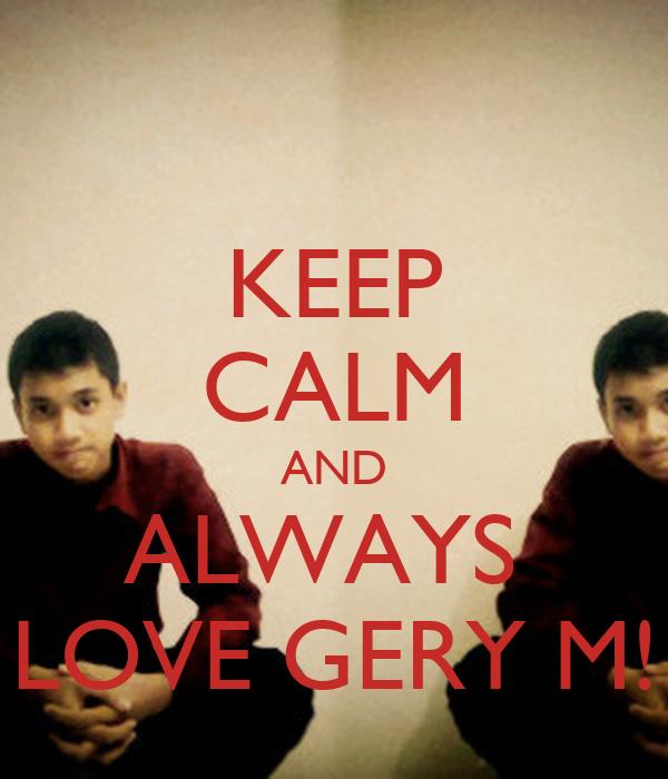 KEEP CALM AND ALWAYS  LOVE GERY M!