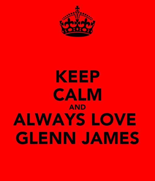 KEEP CALM AND ALWAYS LOVE  GLENN JAMES