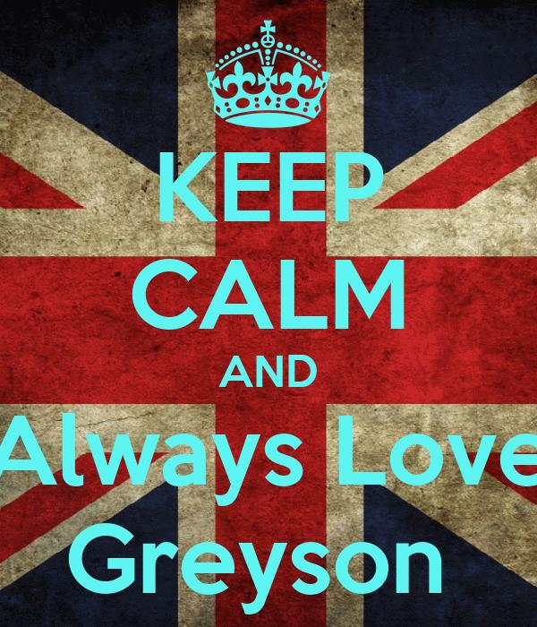 KEEP CALM AND Always Love Greyson