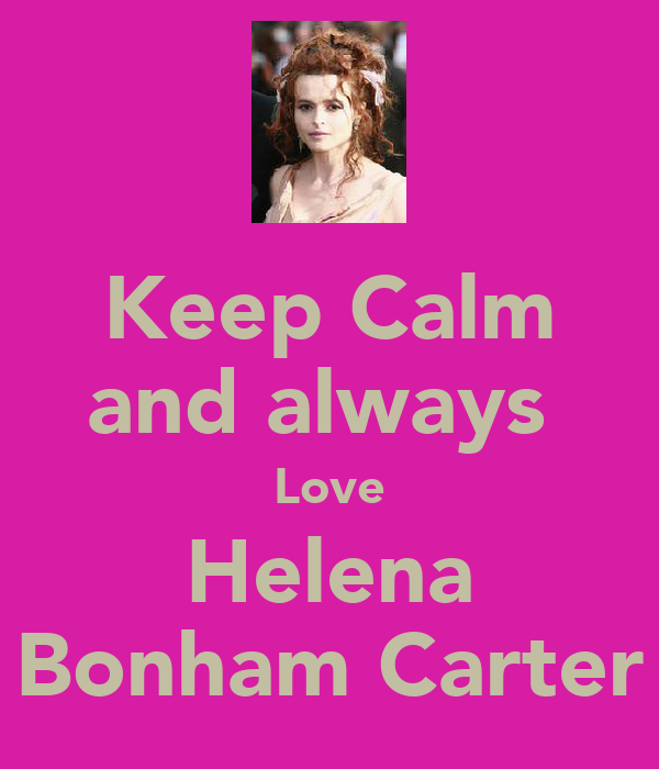 Keep Calm and always  Love Helena Bonham Carter