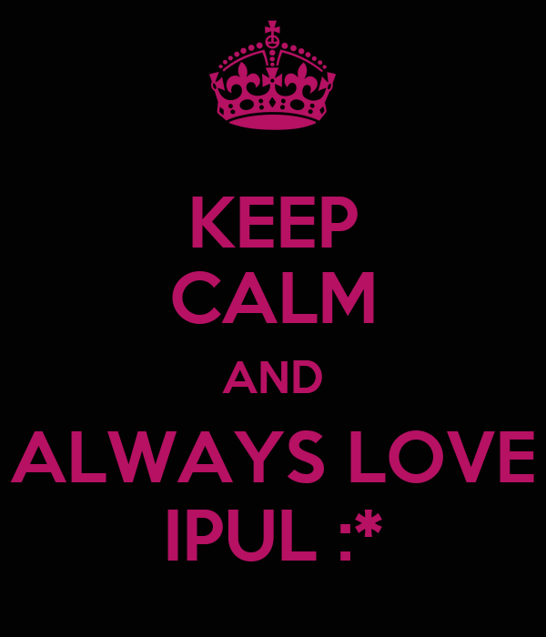 KEEP CALM AND ALWAYS LOVE IPUL :*