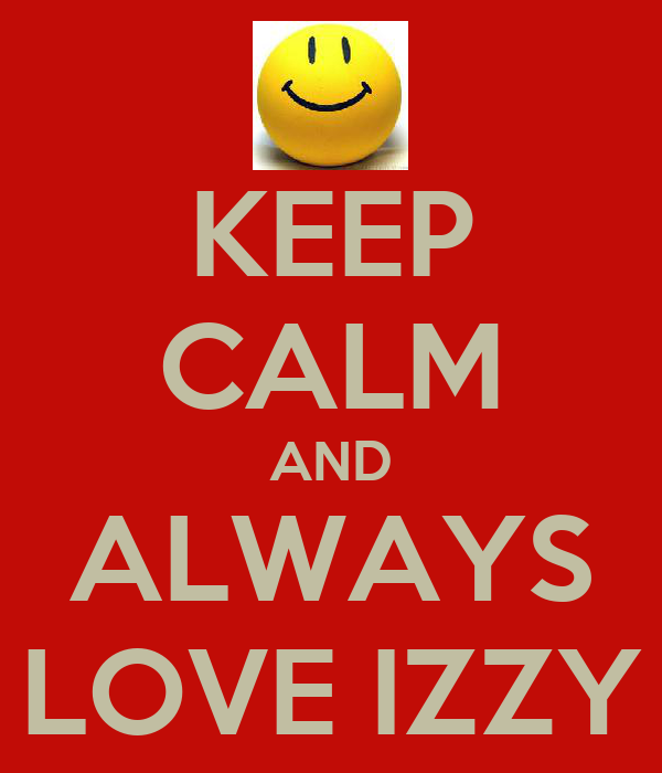 KEEP CALM AND ALWAYS LOVE IZZY