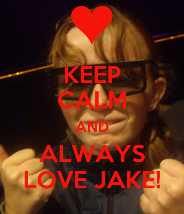 KEEP CALM AND ALWAYS LOVE JAKE!