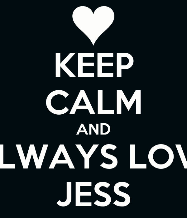 KEEP CALM AND ALWAYS LOVE JESS