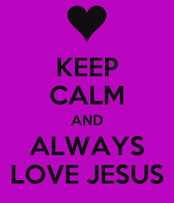 KEEP CALM AND ALWAYS LOVE JESUS